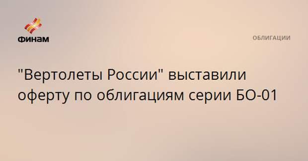"""""""Вертолеты России"""" выставили оферту по облигациям серии БО-01"""