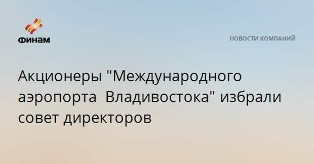 """Акционеры """"Международного аэропорта Владивостока""""избрали совет директоров"""