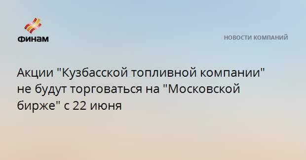 """Акции """"Кузбасской топливной компании"""" не будут торговаться на """"Московской бирже"""" с 22 июня"""