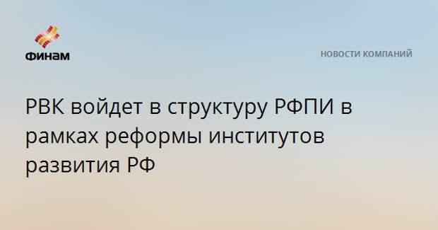 РВК войдет в структуру РФПИ в рамках реформы институтов развития РФ