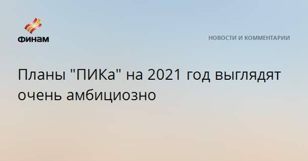 """Планы """"ПИКа"""" на 2021 год выглядят очень амбициозно"""