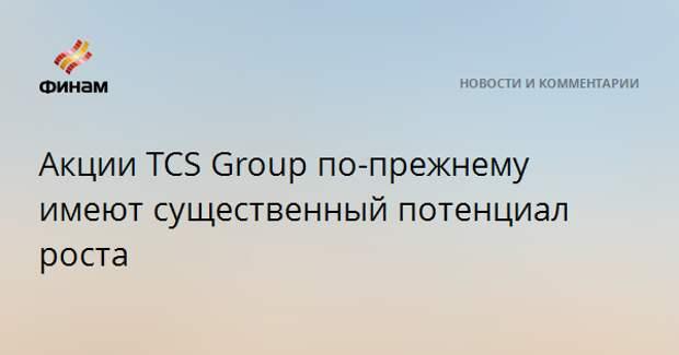 Акции TCS Group по-прежнему имеют существенный потенциал роста