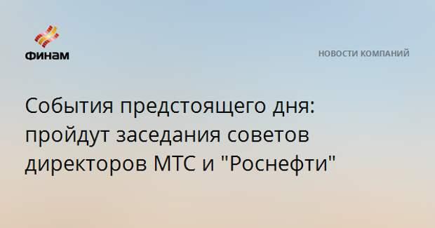 """События предстоящего дня: пройдут заседания советов директоров МТС и """"Роснефти"""""""