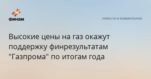 """Высокие цены на газ окажут поддержку финрезультатам """"Газпрома"""" по итогам года"""