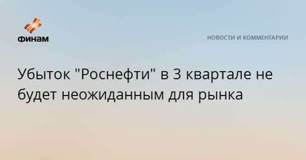 """Убыток """"Роснефти"""" в 3 квартале не будет неожиданным для рынка"""