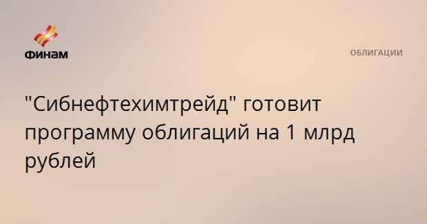 """""""Сибнефтехимтрейд"""" готовит программу облигаций на 1 млрд рублей"""