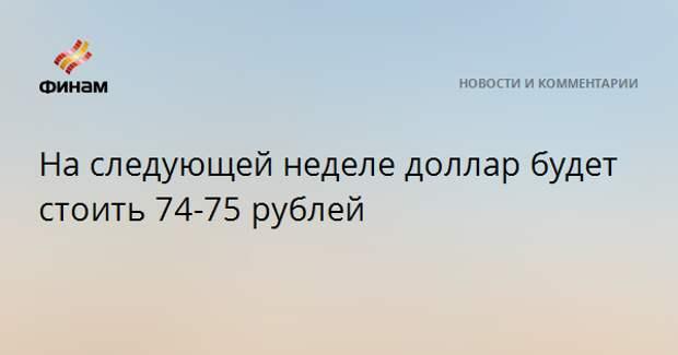 На следующей неделе доллар будет стоить 74-75 рублей