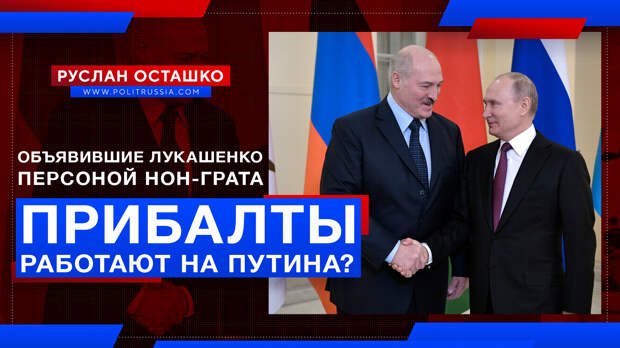 Прибалты, объявившие Лукашенко персоной нон-грата, работают на Путина?