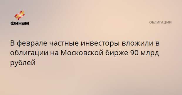 В феврале частные инвесторы вложили в облигации на Московской бирже 90 млрд рублей