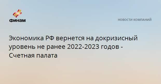 Экономика РФ вернется на докризисный уровень не ранее 2022-2023 годов - Счетная палата