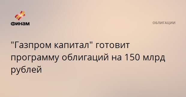 """Газпром капитал"" готовит программу облигаций на 150 млрд рублей"