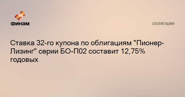 """Ставка 32-го купона по облигациям """"Пионер-Лизинг"""" серии БО-П02 составит 12,75% годовых"""
