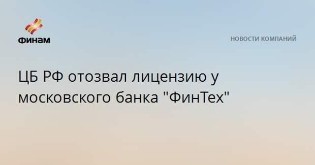 """ЦБ РФ отозвал лицензию у московского банка """"ФинТех"""""""