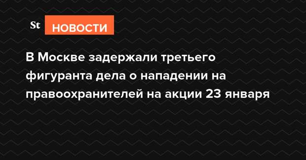 В Москве задержали третьего фигуранта дела о нападении на правоохранителей на акции 23 января