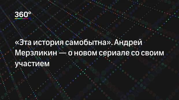 «Эта история самобытна». Андрей Мерзликин— о новом сериале со своим участием
