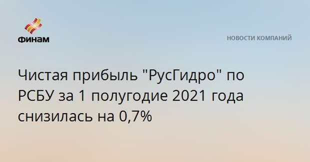 """Чистая прибыль """"РусГидро"""" по РСБУ за 1 полугодие 2021 года снизилась на 0,7%"""