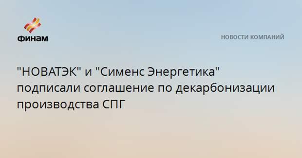 """""""НОВАТЭК"""" и """"Сименс Энергетика"""" подписали соглашение по декарбонизации производства СПГ"""