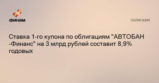 """Ставка 1-го купона по облигациям """"АВТОБАН-Финанс"""" на 3 млрд рублей составит 8,9% годовых"""