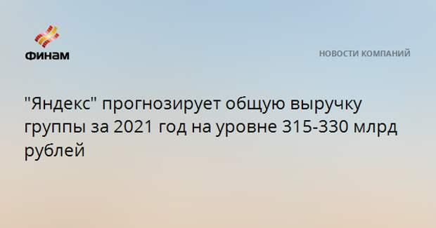 """""""Яндекс"""" прогнозирует общую выручку группы за 2021 год на уровне 315-330 млрд рублей"""