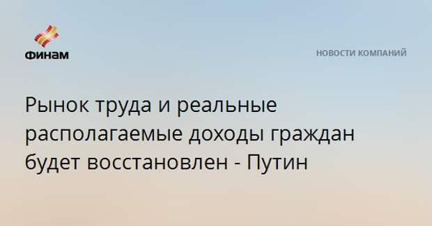Рынок труда и реальные располагаемые доходы граждан будут восстановлены - Путин