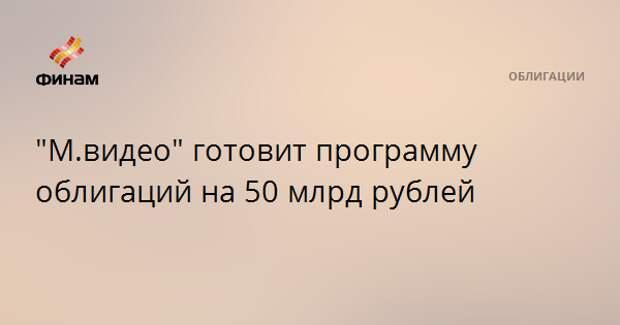 """М.видео"" готовит программу облигаций на 50 млрд рублей"