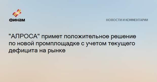 """""""АЛРОСА"""" примет положительное решение по новой промплощадке с учетом текущего дефицита на рынке"""