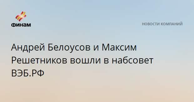 Андрей Белоусов и Максим Решетников вошли в набсовет ВЭБ.РФ