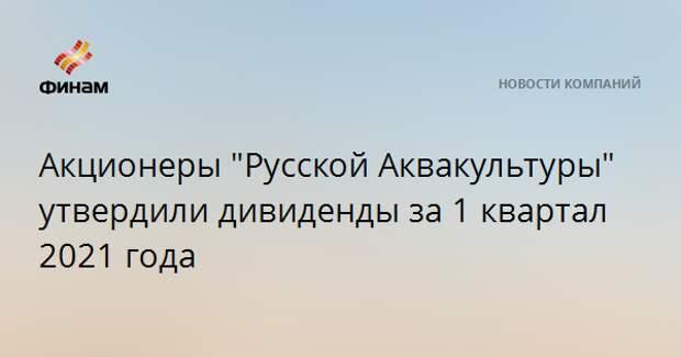 """Акционеры """"Русской Аквакультуры"""" утвердили дивиденды за 1 квартал 2021 года"""