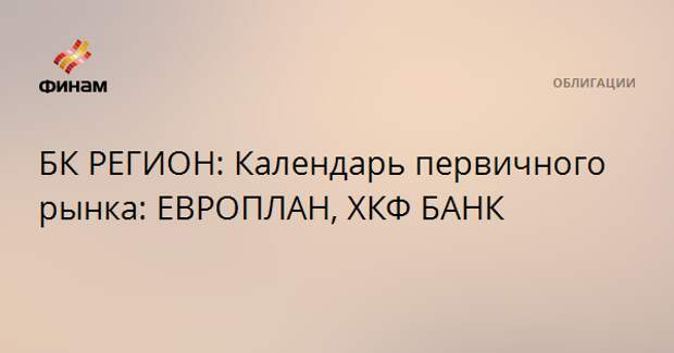 БК РЕГИОН: Календарь первичного рынка: ЕВРОПЛАН, ХКФ БАНК