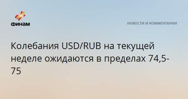 Колебания USD/RUB на текущей неделе ожидаются в пределах 74,5-75