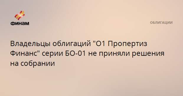 """Владельцы облигаций """"О1 Пропертиз Финанс"""" серии БО-01 не приняли решения на собрании"""