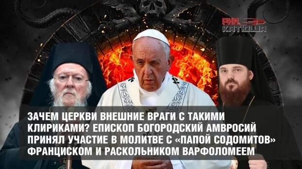 Зачем Церкви внешние враги с такими клириками? Епископ Богородский Амвросий принял участие в молитве с «папой содомитов» Франциском и раскольником Варфоломеем