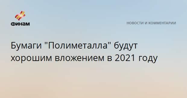 """Бумаги """"Полиметалла"""" будут хорошим вложением в 2021 году"""
