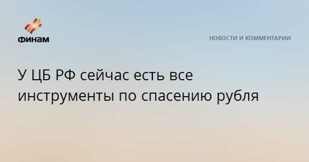 У ЦБ РФ сейчас есть все инструменты по спасению рубля