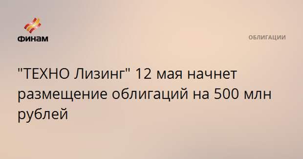 """""""ТЕХНО Лизинг"""" 12 мая начнет размещение облигаций на 500 млн рублей"""