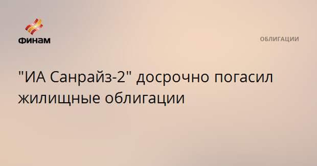 """""""ИА Санрайз-2"""" досрочно погасил жилищные облигации"""