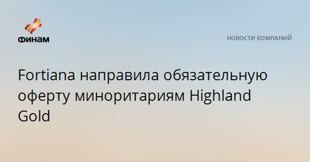 Fortiana направила обязательную оферту миноритариям Highland Gold