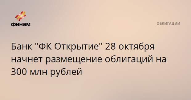 """Банк """"ФК Открытие"""" 28 октября начнет размещение облигаций на 300 млн рублей"""