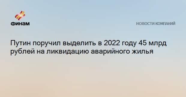 Путин поручил выделить в 2022 году 45 млрд рублей на ликвидацию аварийного жилья