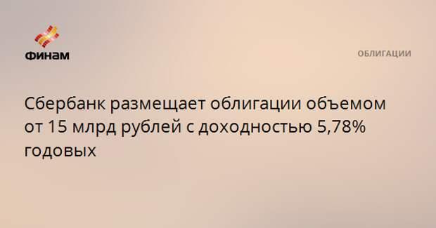 Сбербанк размещает облигации объемом от 15 млрд рублей с доходностью 5,78% годовых