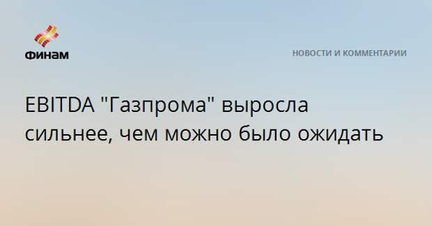 """EBITDA """"Газпрома"""" выросла сильнее, чем можно было ожидать"""