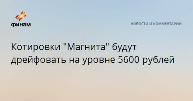 """Котировки """"Магнита"""" будут дрейфовать на уровне 5600 рублей"""
