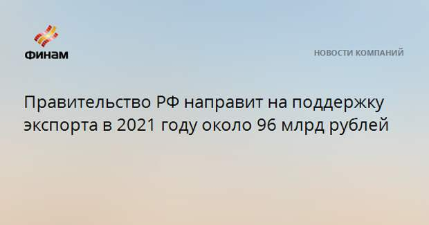 Правительство РФ направит на поддержку экспорта в 2021 году около 96 млрд рублей