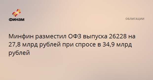 Минфин разместил ОФЗ выпуска 26228 на 27,8 млрд рублей при спросе в 34,9 млрд рублей