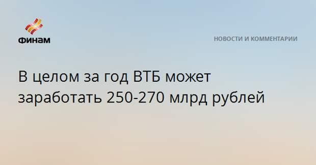 В целом за год ВТБ может заработать 250-270 млрд рублей