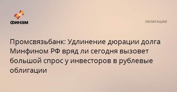 Промсвязьбанк: Удлинение дюрации долга Минфином РФ вряд ли сегодня вызовет большой спрос у инвесторов в рублевые облигации