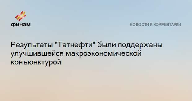 """Результаты """"Татнефти"""" были поддержаны улучшившейся макроэкономической конъюнктурой"""