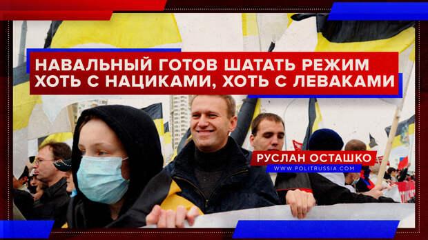 Навальный готов «шатать режим» хоть с нациками, хоть с леваками