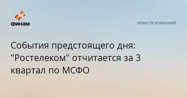 """События предстоящего дня: """"Ростелеком"""" отчитается за 3 квартал по МСФО"""