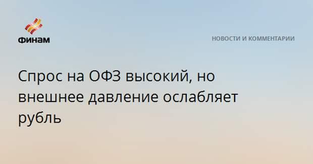 Спрос на ОФЗ высокий, но внешнее давление ослабляет рубль
